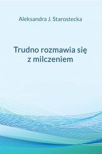 Trudno rozmawia się z milczeniem - Aleksandra J. Starostecka - ebook