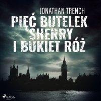 Pięć butelek sherry i bukiet róż - Jonathan Trench - audiobook