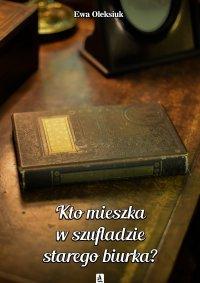 Kto mieszka w szufladzie starego biurka? - Ewa Oleksiuk - ebook