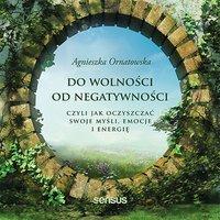 Do wolności od negatywności, czyli jak oczyszczać swoje myśli, emocje i energię - Agnieszka Ornatowska - audiobook