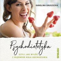 Psychodietetyka, czyli jak wyjść z błędnego koła odchudzania - Karolina Gruszecka - audiobook