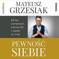 Pewność siebie. Jak być asertywnym, pokonać lęk i sięgnąć po swoje - Mateusz Grzesiak - audiobook