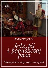 Jedz, pij i popuszczaj pasa. Staropolskie obyczaje i rozrywki - Anna Wójciuk - ebook