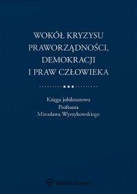 Wokół kryzysu praworządności, demokracji i praw człowieka. Księga jubileuszowa Profesora Mirosława Wyrzykowskiego - Adam Bodnar - ebook