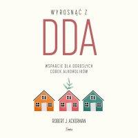 Wyrosnąć z DDA. Wsparcie dla dorosłych córek alkoholików - Robert J. Ackerman - audiobook