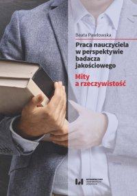 Praca nauczyciela w perspektywie badacza jakościowego. Mity a rzeczywistość - Beata Pawłowska - ebook