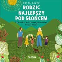 Rodzic najlepszy pod słońcem. Cztery kroki do szczęśliwego dzieciństwa Twojego dziecka - Edyta Zając - audiobook
