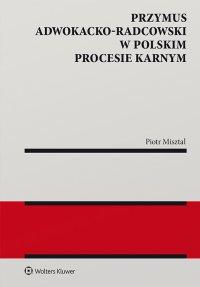 Przymus adwokacko-radcowski w polskim procesie karnym - Piotr Misztal - ebook