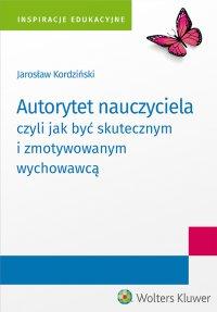Autorytet nauczyciela czyli jak być skutecznym i zmotywowanym wychowawcą - Jarosław Kordziński - ebook