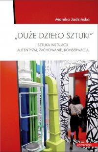 """""""Duże dzieło sztuki"""". Sztuka Instalacji - autentyzm, zachowanie, konserwacja - Monika Jadzińska - ebook"""