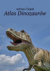 Atlas Dinozaurów - Adrian Ciepał - ebook