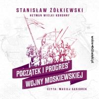 Początek i progres Wojny Moskiewskiej - Stanisław Żółkiewski - audiobook