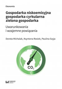 Gospodarka niskoemisyjna – gospodarka cyrkularna – zielona gospodarka. Uwarunkowania i wzajemne powiązania - Dorota Michalak - ebook