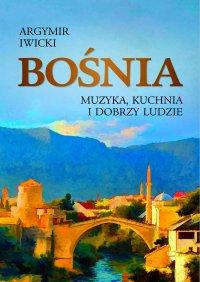 Bośnia. Muzyka, kuchnia i dobrzy ludzie - Agrymir Iwicki - ebook