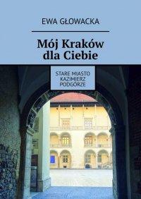 Mój Kraków dlaCiebie. Stare Miasto Kazimierz Podgórze - Ewa Głowacka - ebook