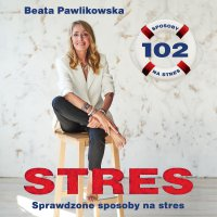 STRES. 102 sprawdzone sposoby na stres - Beata Pawlikowska - audiobook