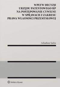Wpływ decyzji Urzędu Patentowego Rzeczypospolitej Polskiej na postępowanie cywilne w sprawach z zakresu prawa własności przemysłowej - Arkadiusz Sadza - ebook