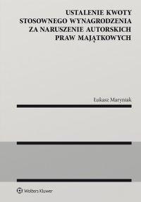 Ustalenie kwoty stosownego wynagrodzenia za naruszenie autorskich praw majątkowych - Łukasz Maryniak - ebook