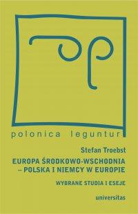 Europa Środkowo-Wschodnia, Polska a Niemcy w Europie. Wybrane studia i eseje - Magda Włostowska - ebook