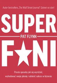 Superfani. Proste sposoby jak się wyróżnić, wyhodować swoje plemię i odnieść sukces w biznesie - Pat Flynn - ebook