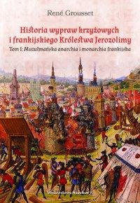 Historia wypraw krzyżowych i frankijskiego Królestwa Jerozolimy. Tom I: Muzułmańska anarchia i monarchia frankijska - René Grousset - ebook