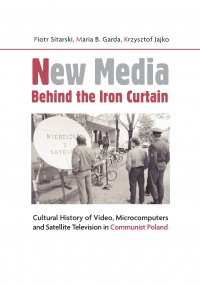 New Media Behind the Iron Curtain. Cultural History of Video Microcomputers and Satellite Television in Communist Poland - Piotr Sitarski - ebook