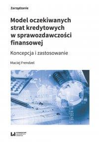Model oczekiwanych strat kredytowych w sprawozdawczości finansowej. Koncepcja i zastosowanie - Maciej Frendzel - ebook