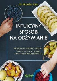 Intuicyjny sposób na odżywianie. Jak zrozumieć potrzeby organizmu, odzyskać wymarzoną wagę i cieszyć się wolnością dietetyczną - Mareike Awe - ebook