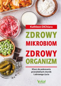 Zdrowy mikrobiom, zdrowy organizm.  Klucz do pokonania przewlekłych chorób i zdrowego życia - Kathleen DiChiara - ebook