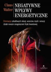 Negatywne wpływy energetyczne. Eliminacja szkodliwych relacji, wzorców, myśli i emocji dzięki nowym osiągnięciom fizyki kwantowej - Claus Walter - ebook