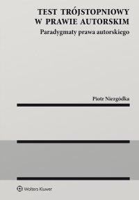 Test trójstopniowy w prawie autorskim. Paradygmaty prawa autorskiego - Piotr Niezgódka - ebook