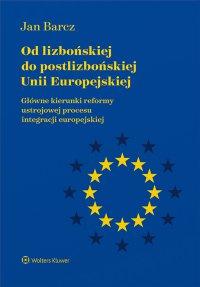 Od lizbońskiej do postlizbońskiej Unii Europejskiej. Główne kierunki reformy ustrojowej procesu integracji europejskiej - Jan Barcz - ebook