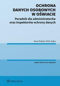 Ochrona danych osobowych w oświacie. Poradnik dla administratorów oraz inspektorów ochrony danych - Anna Pielok - ebook