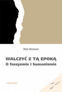Walczyć z tą epoką. O faszyzmie i humanizmie - Rob Riemen - ebook