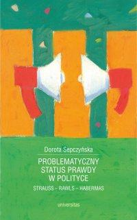 Problematyczny status prawdy w polityce. Strauss - Rawls - Habermas - Dorota Sepczyńska - ebook