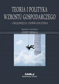 Teoria i polityka wzrostu gospodarczego – osiągnięcia i doświadczenia - Prof. zw. dr hab. Józef Misala - ebook
