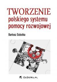 Tworzenie polskiego systemu pomocy rozwojowej - Bartosz Sobotka - ebook
