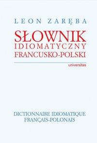 Słownik idiomatyczny francusko-polski. Dictionnaire idiomatique francais-polonais - Leon Zaręba - ebook
