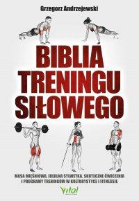 Biblia treningu siłowego. Masa mięśniowa, idealna sylwetka, skuteczne ćwiczenia i programy treningów w kulturystyce i fitness - Grzegorz Andrzejewski - ebook