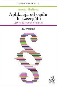 Aplikacja od ogółu do szczegółu. Akty normatywne w pigułce. Wydanie 12 - Aneta Heliosz - ebook