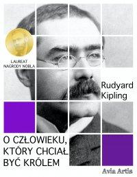 O człowieku, który chciał być królem - Rudyard Kipling - ebook