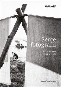 Serce fotografii. Jak robić zdjęcia pełne wyrazu - David duChemin - ebook
