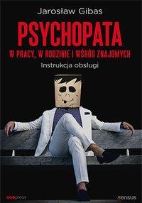 Psychopata w pracy, w rodzinie i wśród znajomych. Instrukcja obsługi - Jarosław Gibas - ebook