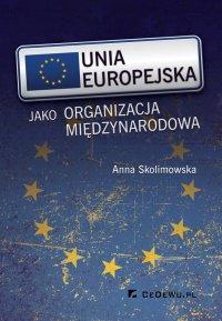Unia Europejska jako organizacja międzynarodowa - Anna Skolimowska - ebook