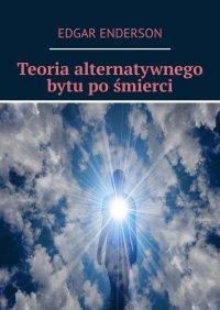 Teoria alternatywnego bytu pośmierci - Edgar Enderson - ebook