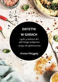 Dietetyk w garach, czyli z miłości do zdrowego jedzenia i pasji do gotowania - Anna Mazgaj - ebook