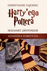 Odkrywanie tajemnic Harry'ego Pottera. HOGWART. GRYFFINDOR - Agnieszka Kobrzycka - ebook