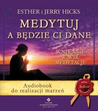 Medytuj a będzie Ci dane. Audiobook do realizacji marzeń - Jerry Hicks - audiobook