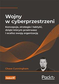 Wojny w cyberprzestrzeni. Koncepcje, strategie i taktyki, dzięki którym przetrwasz i ocalisz swoją organizację - Dr. Chase Cunningham - ebook