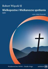 Wielkopostne i wielkanocne spotkania. Wybór - Robert Więcek SJ - audiobook